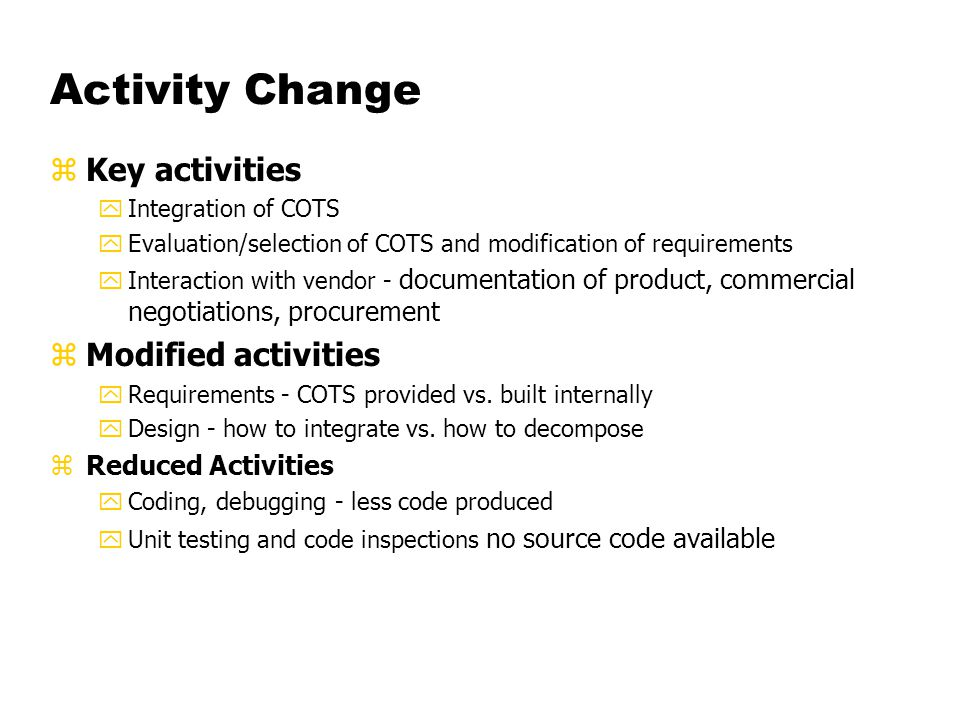 Activity Change zKey activities yIntegration of COTS yEvaluation/selection of COTS and modification of requirements yInteraction with vendor - documentation of product, commercial negotiations, procurement zModified activities yRequirements - COTS provided vs.