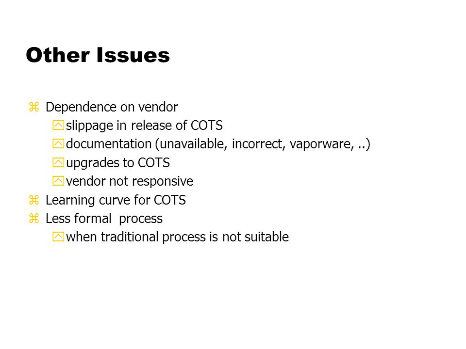 Other Issues zDependence on vendor yslippage in release of COTS ydocumentation (unavailable, incorrect, vaporware,..) yupgrades to COTS yvendor not re