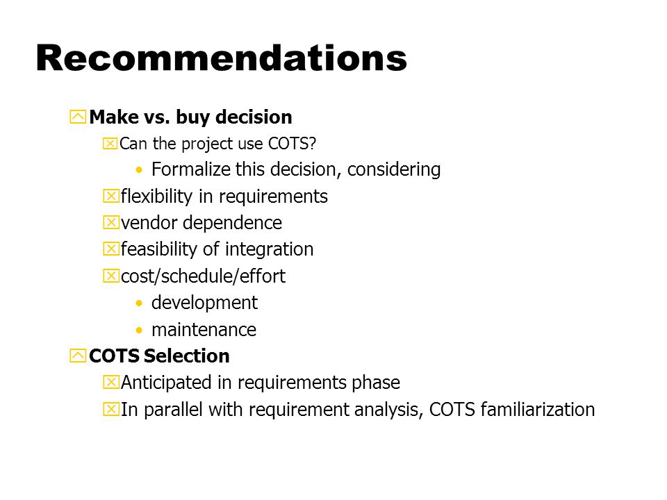 Recommendations yMake vs. buy decision xCan the project use COTS.