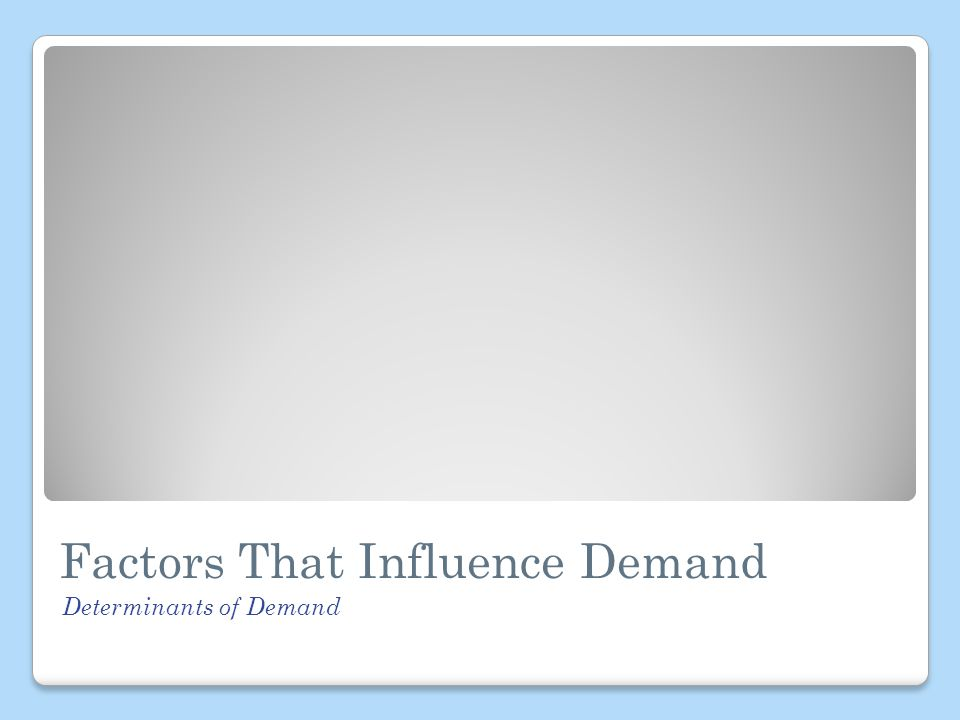 Factors That Influence Demand Determinants of Demand