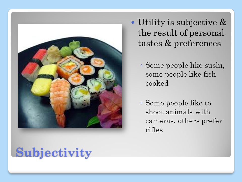Subjectivity Utility is subjective & the result of personal tastes & preferences Some people like sushi, some people like fish cooked Some people like to shoot animals with cameras, others prefer rifles