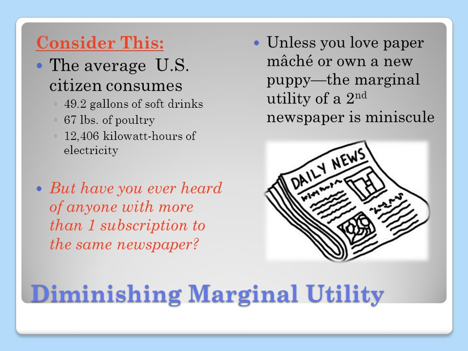 Diminishing Marginal Utility Consider This: The average U.S. citizen consumes 49.2 gallons of soft drinks 67 lbs. of poultry 12,406 kilowatt-hours of
