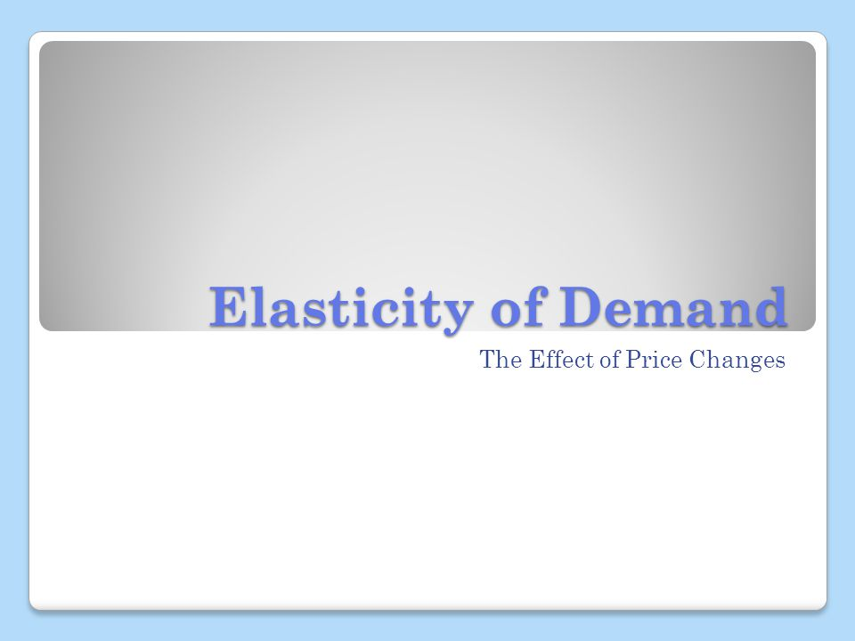 Elasticity of Demand The Effect of Price Changes