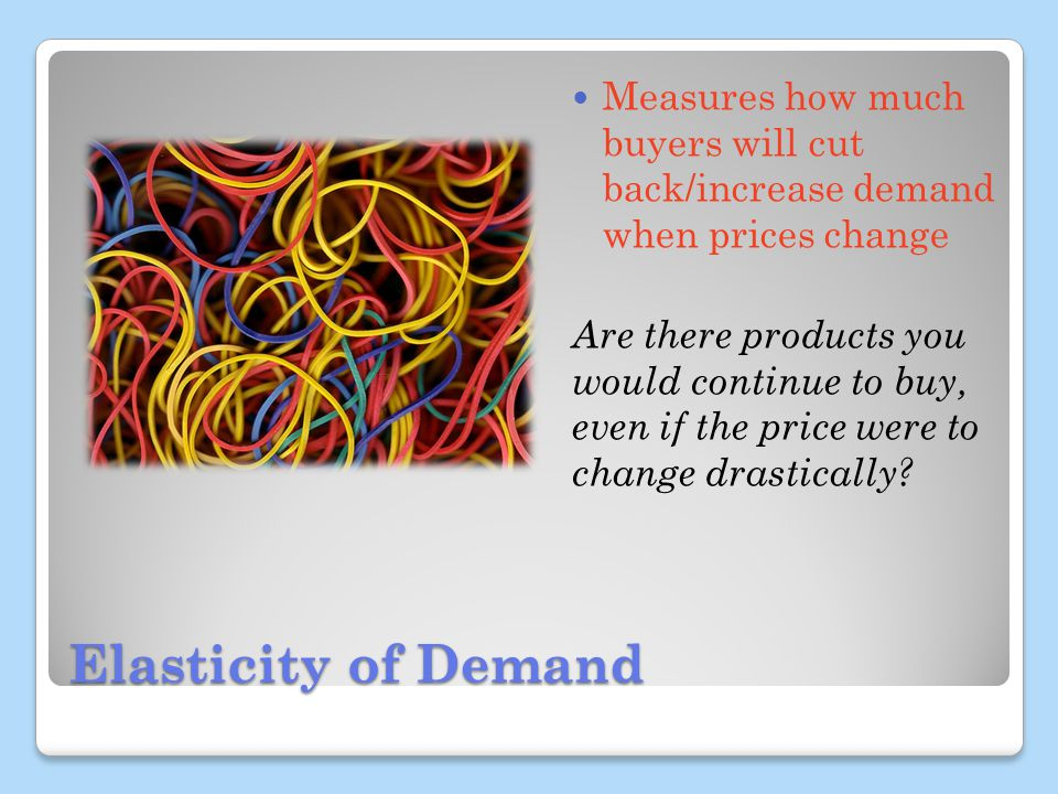 Elasticity of Demand Measures how much buyers will cut back/increase demand when prices change Are there products you would continue to buy, even if the price were to change drastically