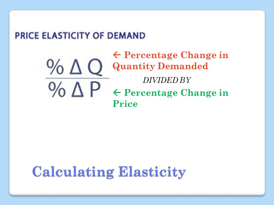 Calculating Elasticity Percentage Change in Quantity Demanded Percentage Change in Price DIVIDED BY