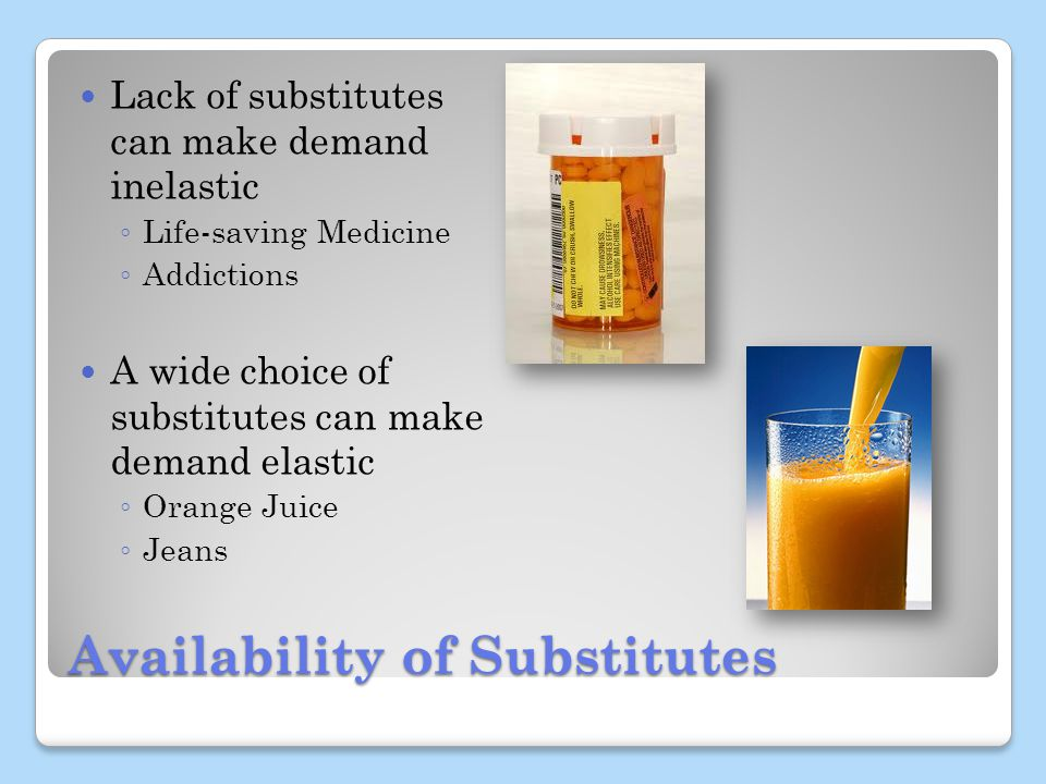 Availability of Substitutes Lack of substitutes can make demand inelastic Life-saving Medicine Addictions A wide choice of substitutes can make demand elastic Orange Juice Jeans