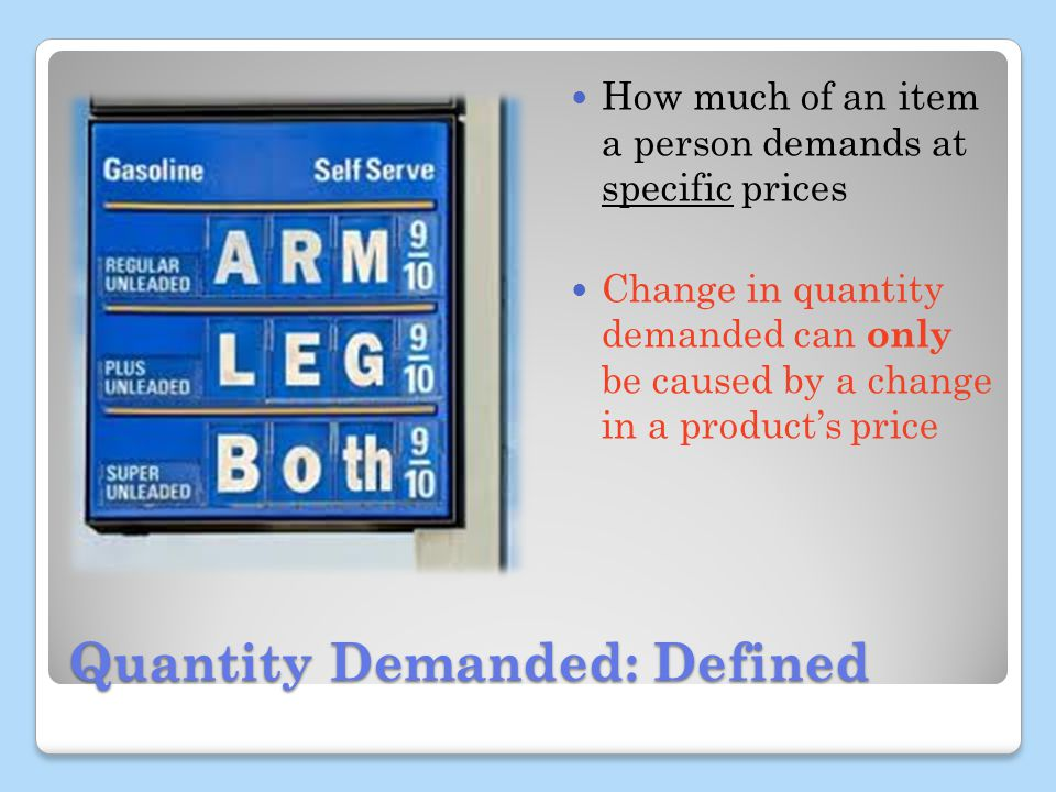 Quantity Demanded: Defined How much of an item a person demands at specific prices Change in quantity demanded can only be caused by a change in a products price
