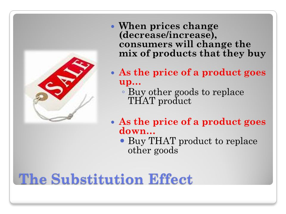 The Substitution Effect When prices change (decrease/increase), consumers will change the mix of products that they buy As the price of a product goes up… Buy other goods to replace THAT product As the price of a product goes down… Buy THAT product to replace other goods