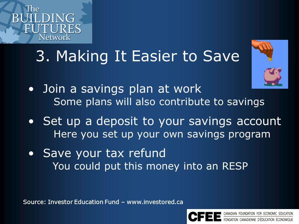 3. Making It Easier to Save Join a savings plan at work Some plans will also contribute to savings Set up a deposit to your savings account Here you s