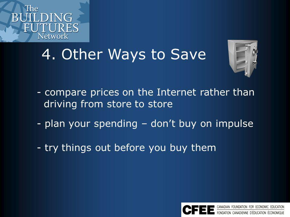 4. Other Ways to Save - compare prices on the Internet rather than driving from store to store - plan your spending – dont buy on impulse - try things