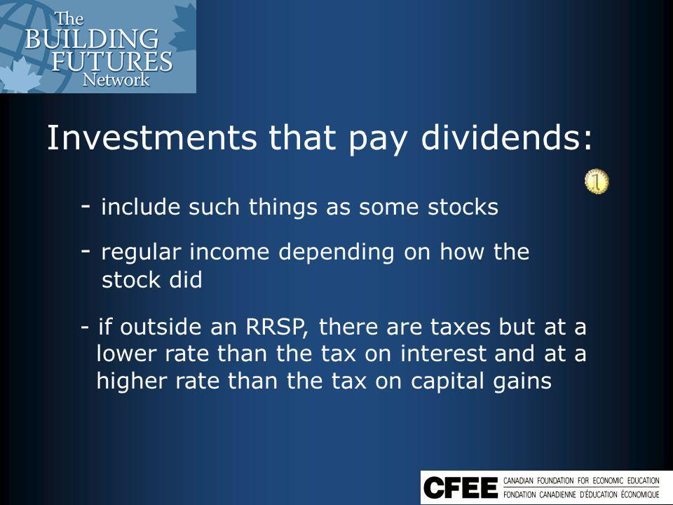 Investments that pay dividends: - include such things as some stocks - regular income depending on how the stock did - if outside an RRSP, there are taxes but at a lower rate than the tax on interest and at a higher rate than the tax on capital gains