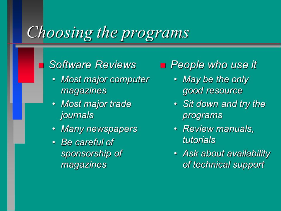 Choosing the programs n Software Reviews Most major computer magazinesMost major computer magazines Most major trade journalsMost major trade journals Many newspapersMany newspapers Be careful of sponsorship of magazinesBe careful of sponsorship of magazines n People who use it May be the only good resourceMay be the only good resource Sit down and try the programsSit down and try the programs Review manuals, tutorialsReview manuals, tutorials Ask about availability of technical supportAsk about availability of technical support