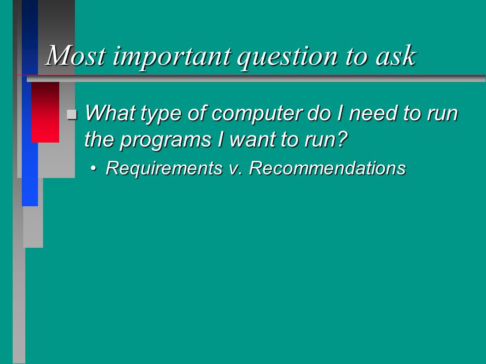 Most important question to ask n What type of computer do I need to run the programs I want to run.