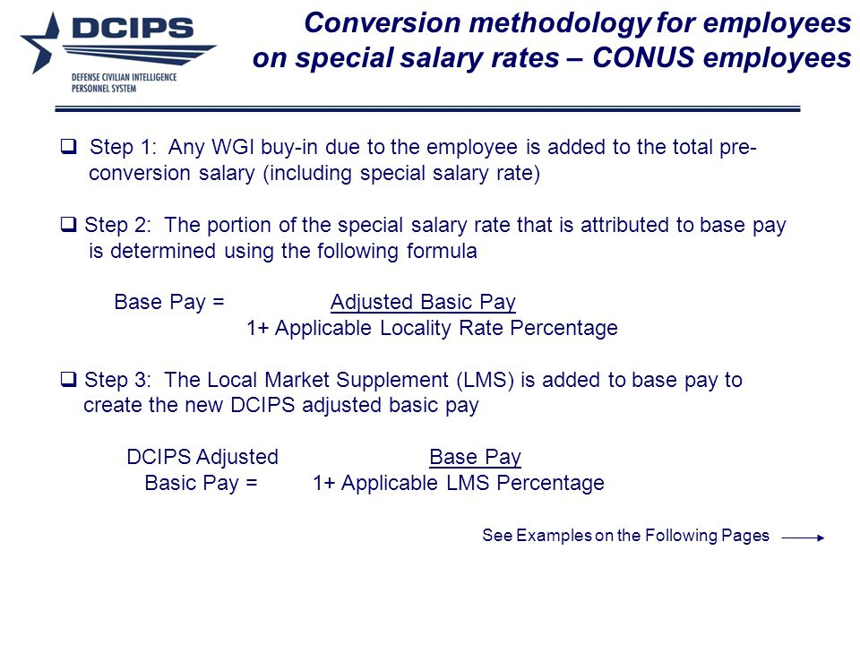 Conversion methodology for employees on special salary rates – CONUS employees Step 1: Any WGI buy-in due to the employee is added to the total pre- conversion salary (including special salary rate) Step 2: The portion of the special salary rate that is attributed to base pay is determined using the following formula Base Pay = Adjusted Basic Pay 1+ Applicable Locality Rate Percentage Step 3: The Local Market Supplement (LMS) is added to base pay to create the new DCIPS adjusted basic pay DCIPS Adjusted Base Pay Basic Pay = 1+ Applicable LMS Percentage See Examples on the Following Pages