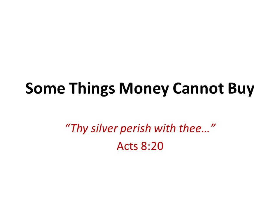 Some Things Money Cannot Buy Thy silver perish with thee… Acts 8:20