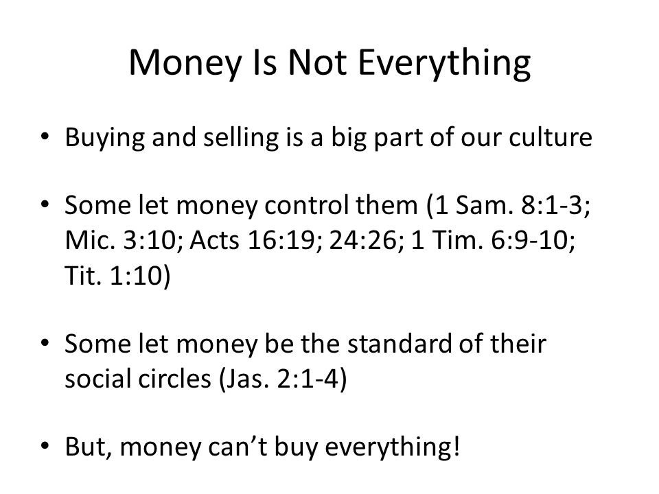 Money Is Not Everything Buying and selling is a big part of our culture Some let money control them (1 Sam.