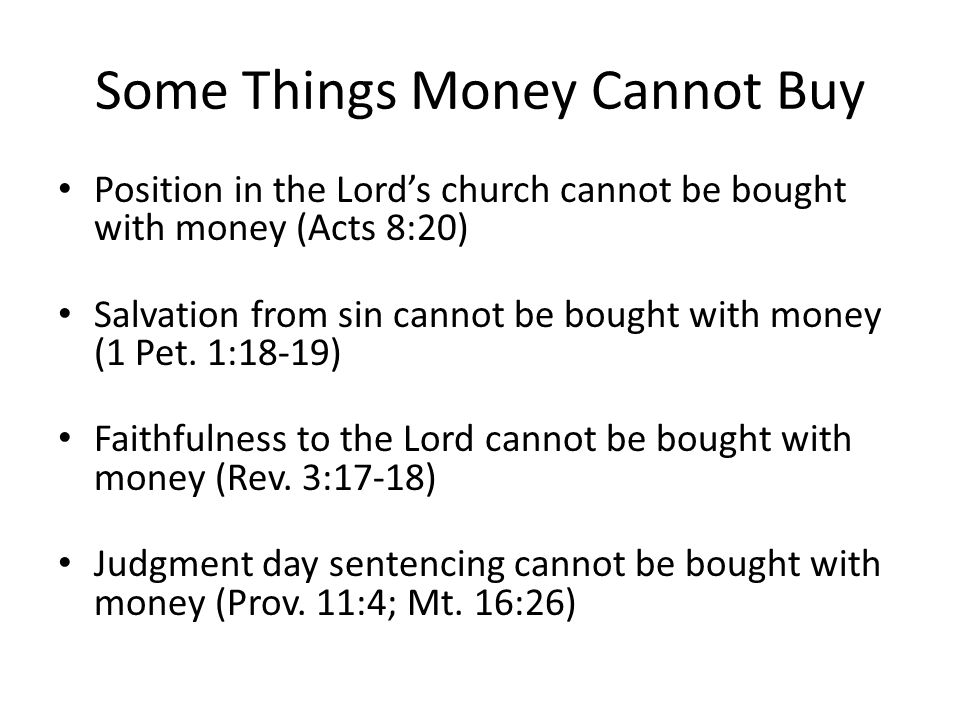 Some Things Money Cannot Buy Position in the Lords church cannot be bought with money (Acts 8:20) Salvation from sin cannot be bought with money (1 Pet.