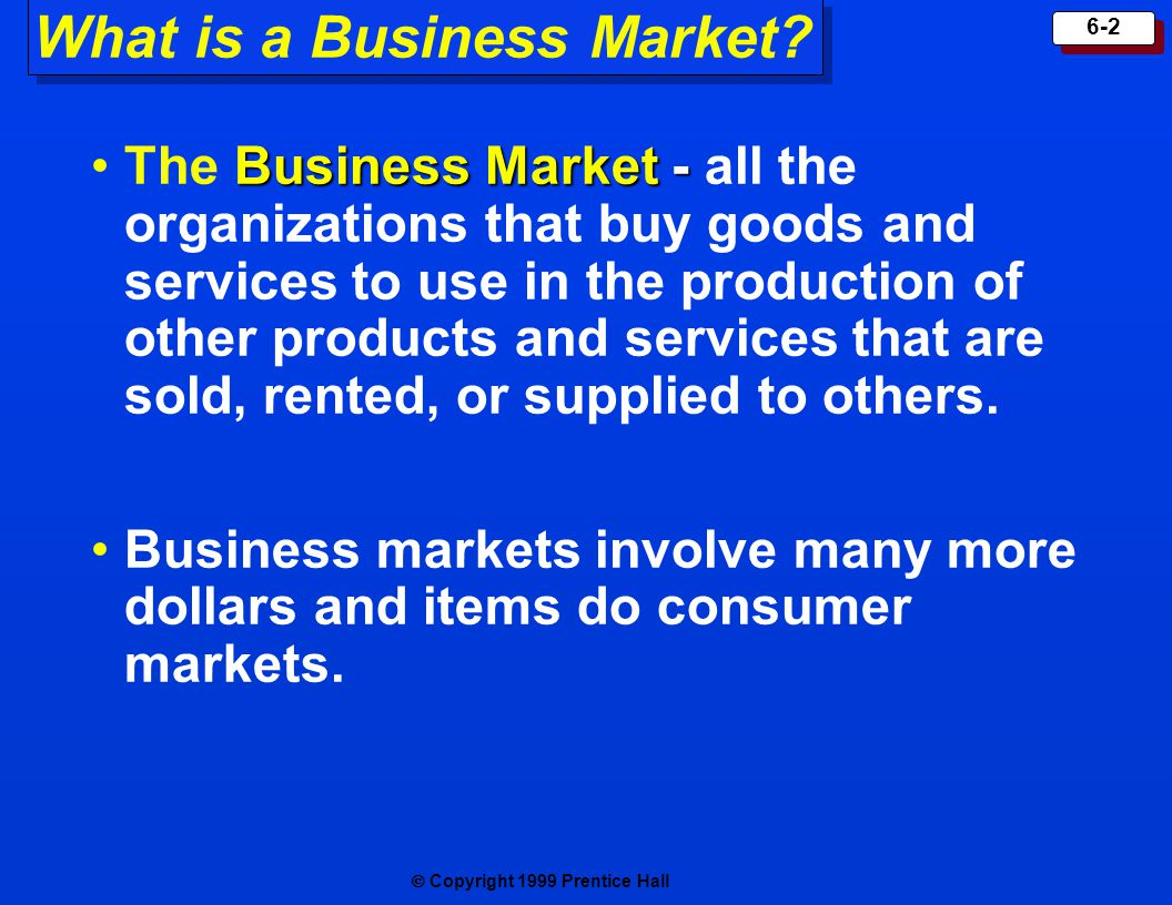 Copyright 1999 Prentice Hall 6-2 What is a Business Market? Business Market -The Business Market - all the organizations that buy goods and services t