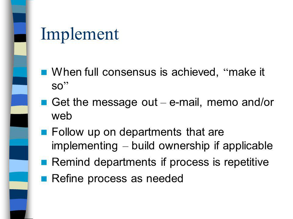Implement When full consensus is achieved, make it so Get the message out – e-mail, memo and/or web Follow up on departments that are implementing – build ownership if applicable Remind departments if process is repetitive Refine process as needed