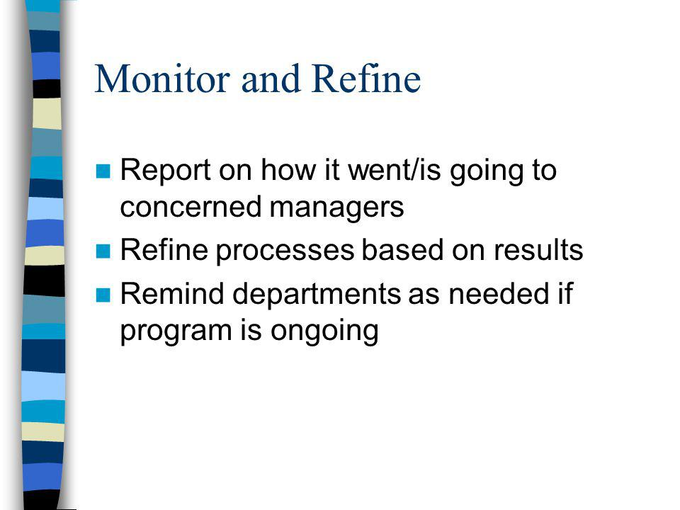 Monitor and Refine Report on how it went/is going to concerned managers Refine processes based on results Remind departments as needed if program is ongoing