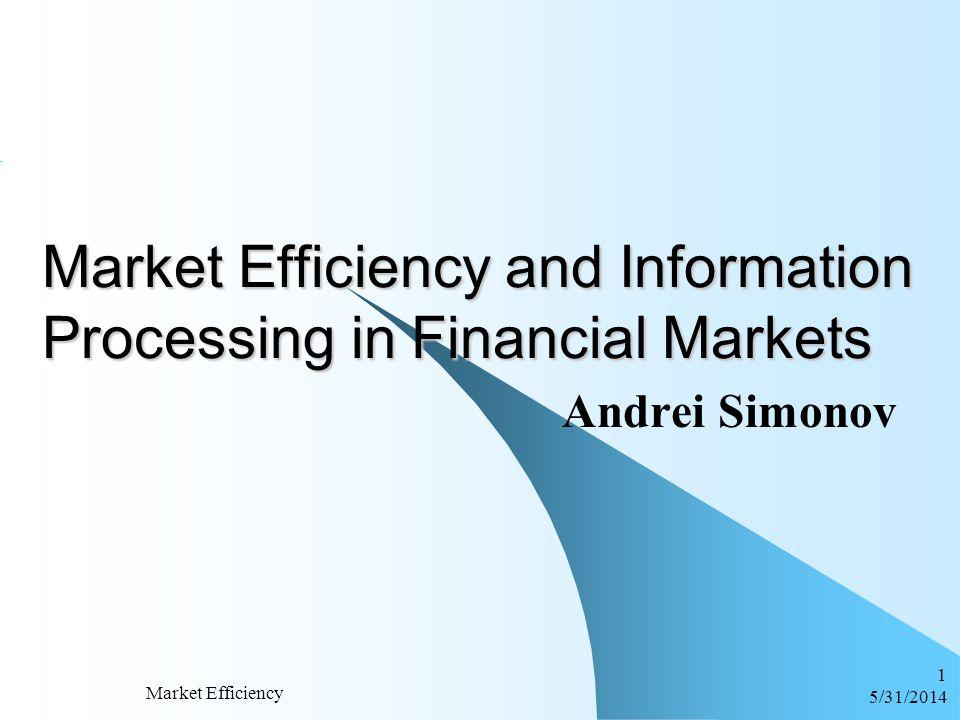 6/1/2014 Market Efficiency 1 Market Efficiency and Information Processing in Financial Markets Andrei Simonov