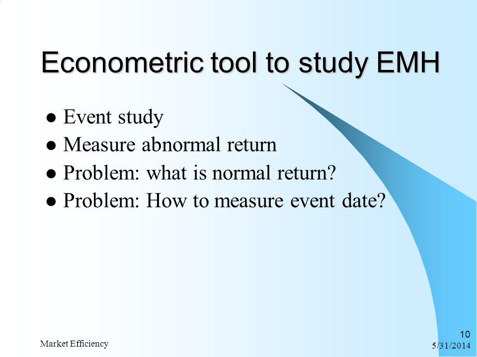 6/1/2014 Market Efficiency 10 Econometric tool to study EMH Event study Measure abnormal return Problem: what is normal return? Problem: How to measur