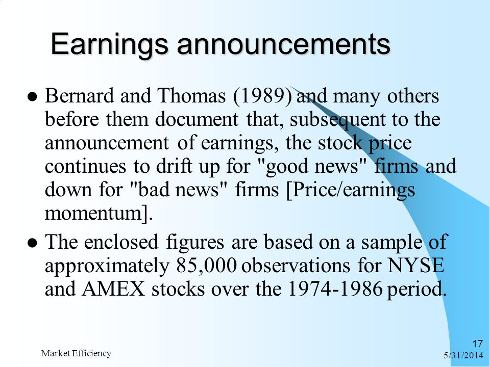 6/1/2014 Market Efficiency 17 Earnings announcements Bernard and Thomas (1989) and many others before them document that, subsequent to the announceme