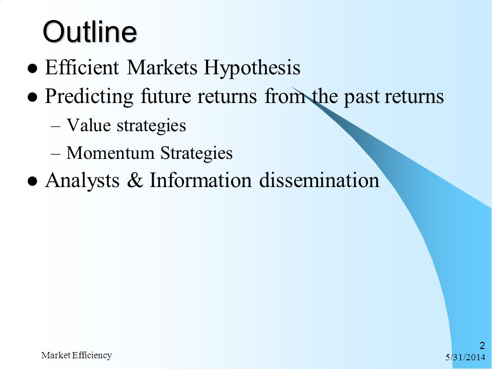 6/1/2014 Market Efficiency 2Outline Efficient Markets Hypothesis Predicting future returns from the past returns –Value strategies –Momentum Strategie