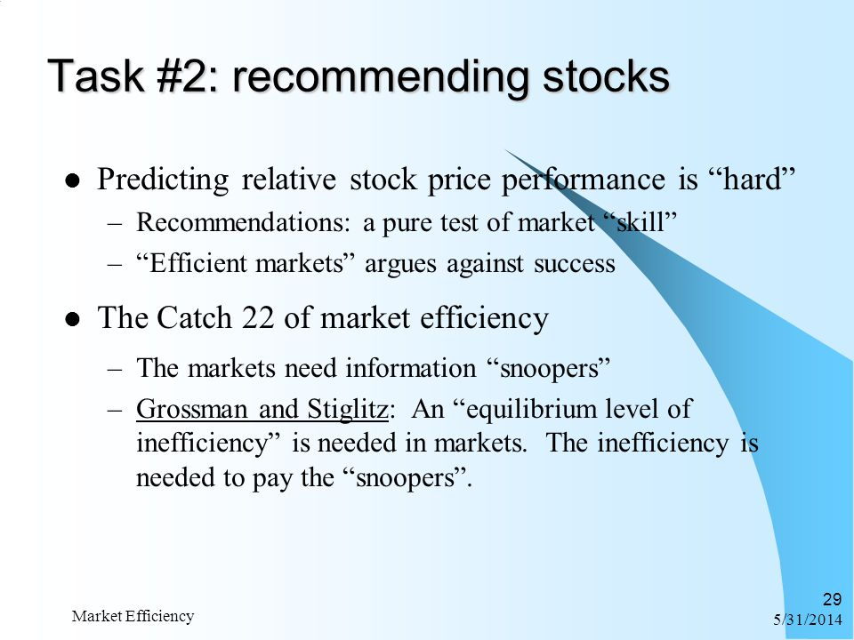 6/1/2014 Market Efficiency 29 Task #2: recommending stocks Predicting relative stock price performance is hard –Recommendations: a pure test of market