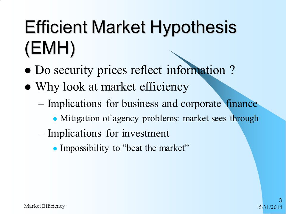 6/1/2014 Market Efficiency 3 Do security prices reflect information ? Why look at market efficiency –Implications for business and corporate finance M
