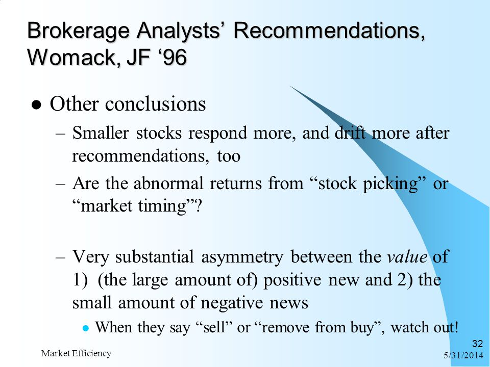 6/1/2014 Market Efficiency 32 Brokerage Analysts Recommendations, Womack, JF 96 Other conclusions –Smaller stocks respond more, and drift more after r