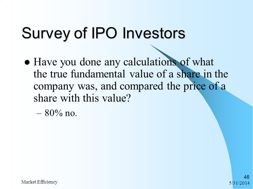 6/1/2014 Market Efficiency 46 Survey of IPO Investors Have you done any calculations of what the true fundamental value of a share in the company was,