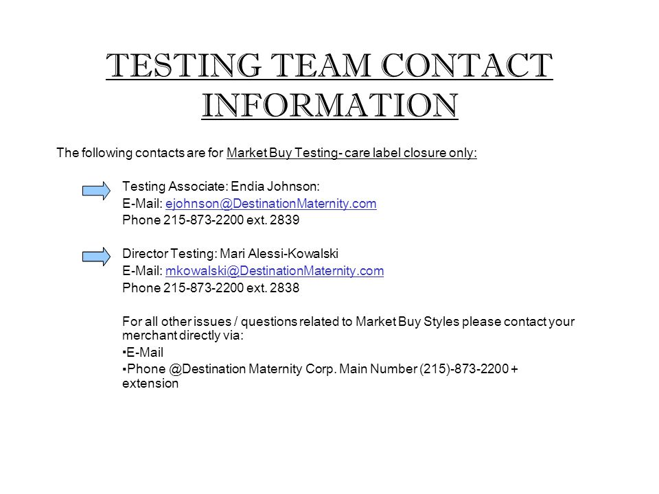 TESTING TEAM CONTACT INFORMATION The following contacts are for Market Buy Testing- care label closure only: Testing Associate: Endia Johnson: E-Mail: ejohnson@DestinationMaternity.com Phone 215-873-2200 ext.