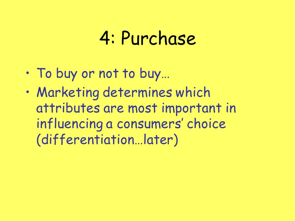 4: Purchase To buy or not to buy… Marketing determines which attributes are most important in influencing a consumers choice (differentiation…later)