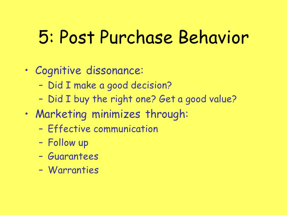 5: Post Purchase Behavior Cognitive dissonance: –Did I make a good decision? –Did I buy the right one? Get a good value? Marketing minimizes through: