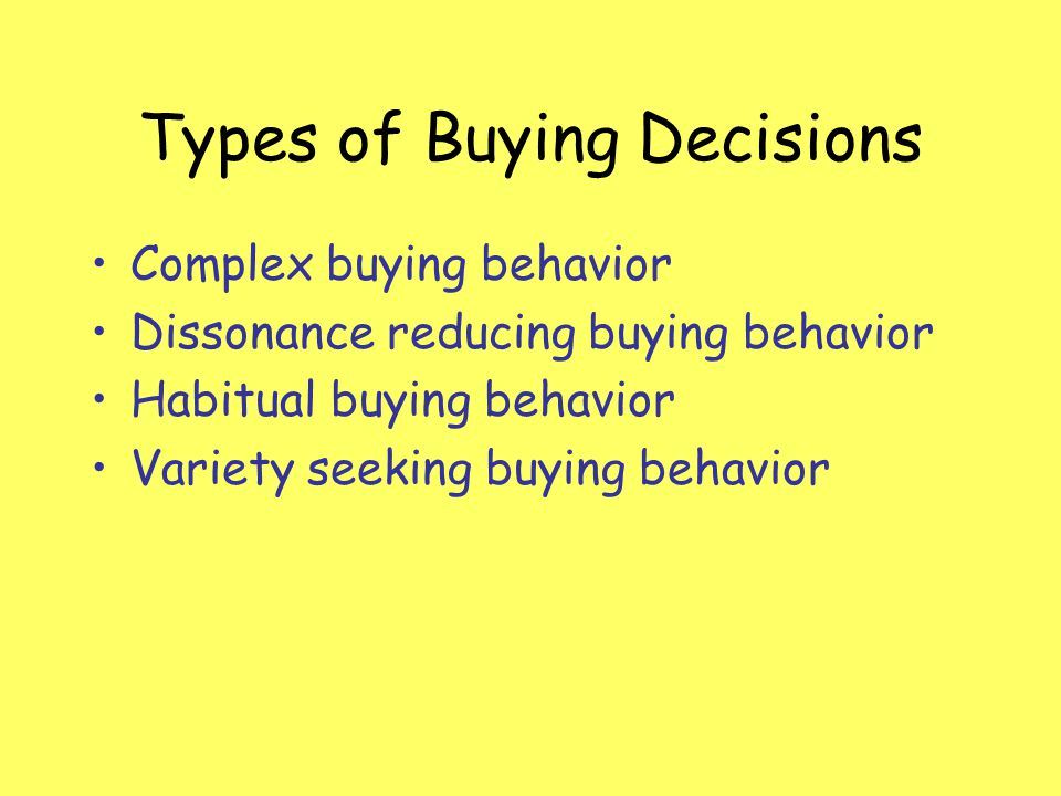 Types of Buying Decisions Complex buying behavior Dissonance reducing buying behavior Habitual buying behavior Variety seeking buying behavior