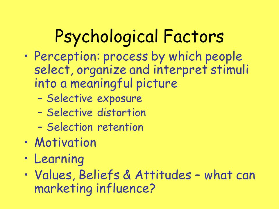 Psychological Factors Perception: process by which people select, organize and interpret stimuli into a meaningful picture –Selective exposure –Select