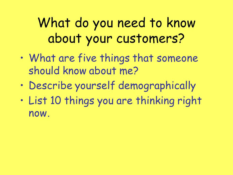 What do you need to know about your customers? What are five things that someone should know about me? Describe yourself demographically List 10 thing