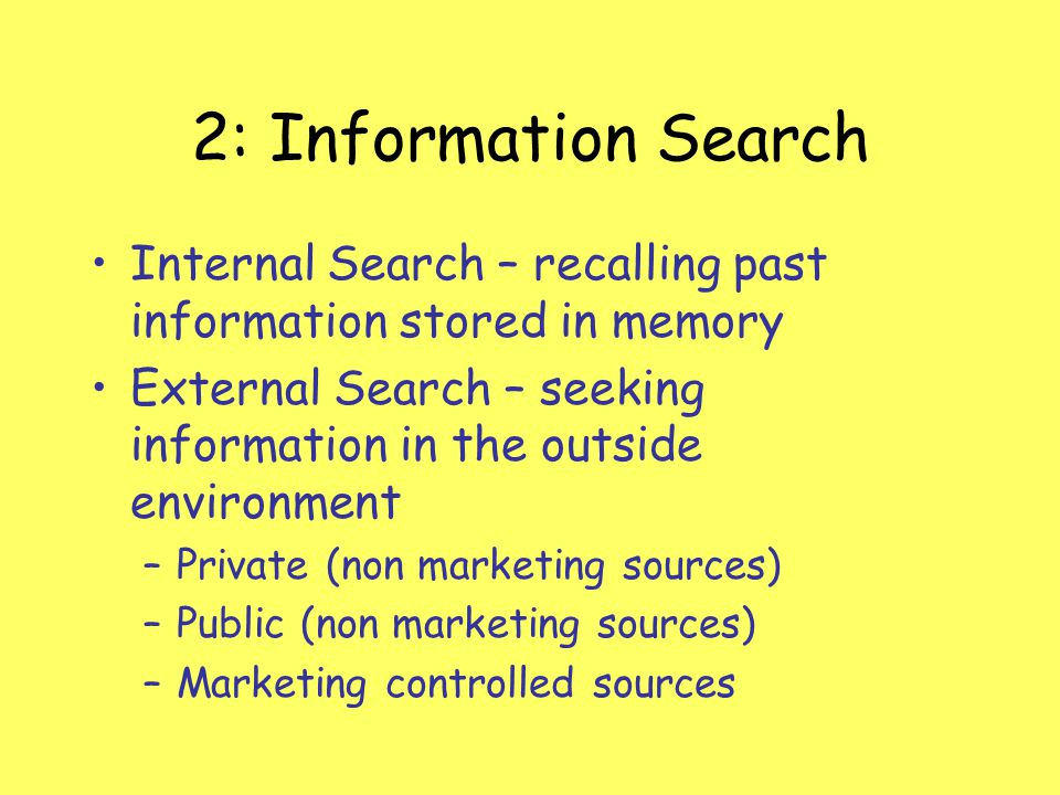 2: Information Search Internal Search – recalling past information stored in memory External Search – seeking information in the outside environment –