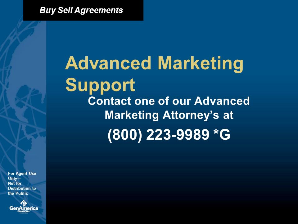 Buy Sell Agreements For Agent Use Only Not for Distribution to the Public Advanced Marketing Support Contact one of our Advanced Marketing Attorneys at (800) *G