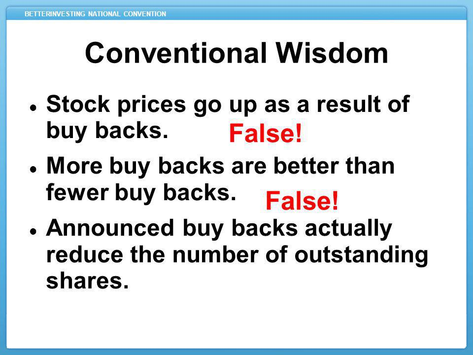 BETTERINVESTING NATIONAL CONVENTION Conventional Wisdom Stock prices go up as a result of buy backs. More buy backs are better than fewer buy backs. A