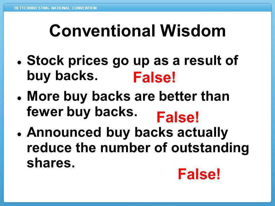 BETTERINVESTING NATIONAL CONVENTION Conventional Wisdom Stock prices go up as a result of buy backs.