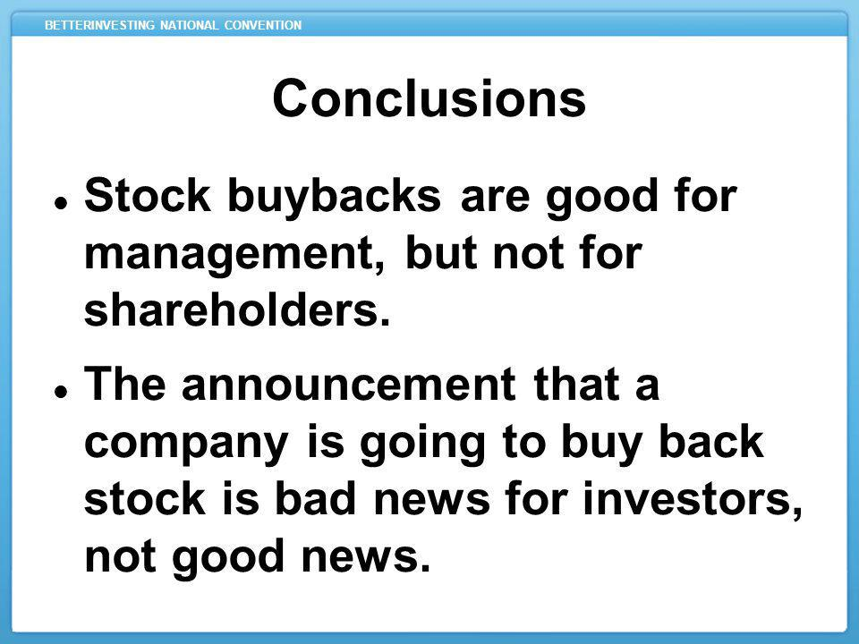 BETTERINVESTING NATIONAL CONVENTION Conclusions Stock buybacks are good for management, but not for shareholders. The announcement that a company is g