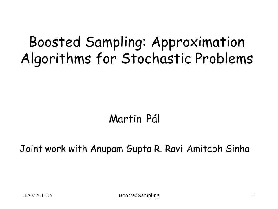 TAM 5.1.'05Boosted Sampling1 Boosted Sampling: Approximation Algorithms for Stochastic Problems Martin Pál Joint work with Anupam Gupta R. RaviAmitabh