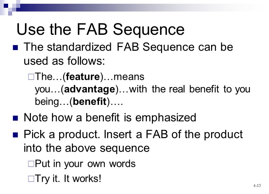 4-15 Use the FAB Sequence The standardized FAB Sequence can be used as follows: The…(feature)…means you…(advantage)…with the real benefit to you being