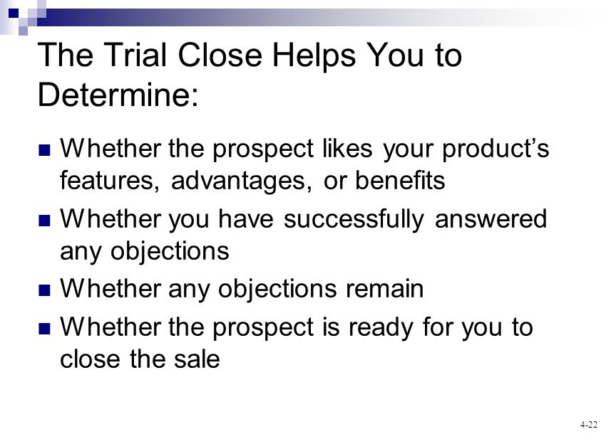 4-22 The Trial Close Helps You to Determine: Whether the prospect likes your products features, advantages, or benefits Whether you have successfully
