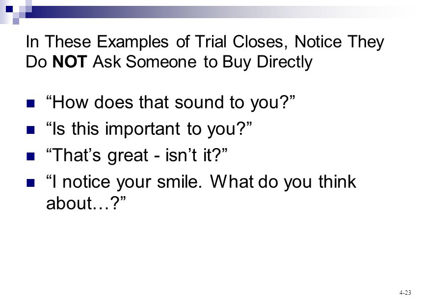 4-23 In These Examples of Trial Closes, Notice They Do NOT Ask Someone to Buy Directly How does that sound to you? Is this important to you? Thats gre
