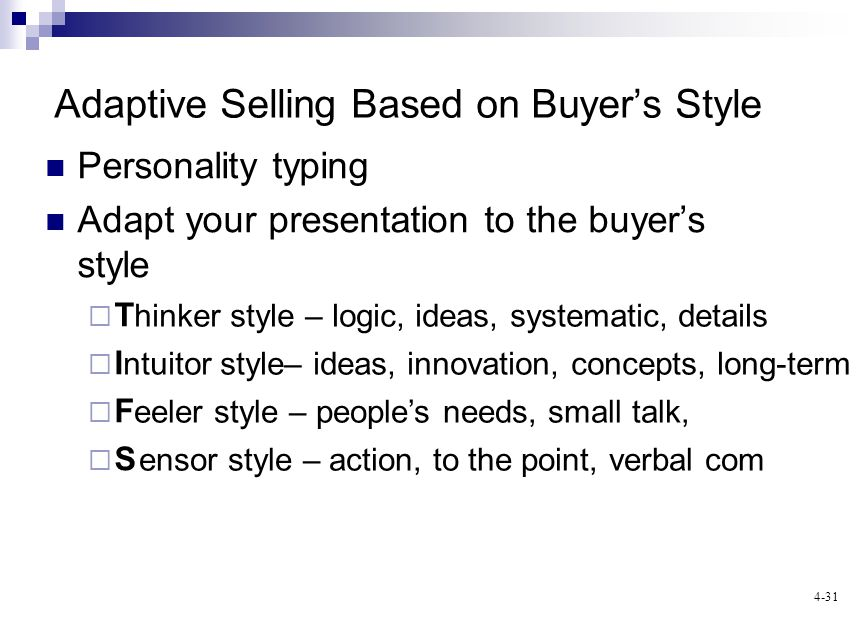4-31 Personality typing Adapt your presentation to the buyers style T I F S ntuitor style– ideas, innovation, concepts, long-term Adaptive Selling Based on Buyers Style ensor style – action, to the point, verbal com eeler style – peoples needs, small talk, hinker style – logic, ideas, systematic, details