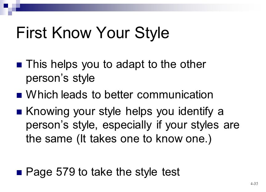 4-35 First Know Your Style This helps you to adapt to the other persons style Which leads to better communication Knowing your style helps you identify a persons style, especially if your styles are the same (It takes one to know one.) Page 579 to take the style test