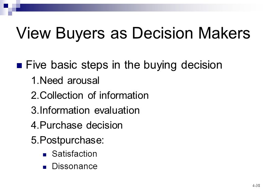 4-38 View Buyers as Decision Makers Five basic steps in the buying decision 1.Need arousal 2.Collection of information 3.Information evaluation 4.Purchase decision 5.Postpurchase: Satisfaction Dissonance